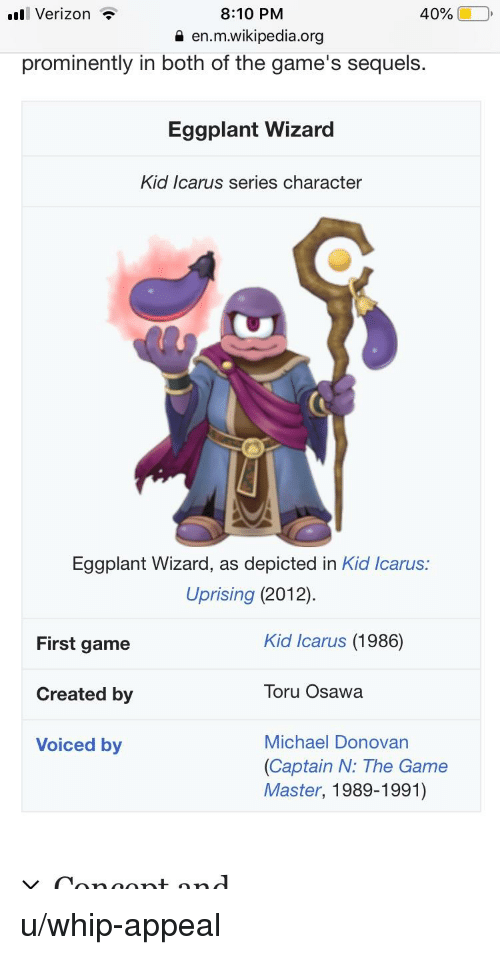 The Game, Verizon, and Whip: ll Verizon  40%  8:10 PM  a en.m.wikipedia.org  prominently in both of the game's sequels.  Eggplant Wizard  Kid Icarus series character  Eggplant Wizard, as depicted in Kid Icarus.:  Uprising (2012)  Kid Icarus (1986)  First game  Created by  Voiced by  Toru Osawa  Michael Donovan  (Captain N: The Game  Master, 1989-1991)