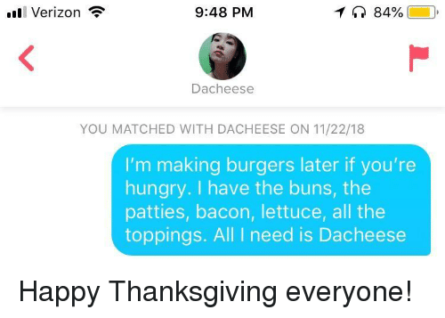 Hungry, Thanksgiving, and Verizon: ll Verizon  9:48 PM  84%  Dacheese  YOU MATCHED WITH DACHEESE ON 11/22/18  I'm making burgers later if you're  hungry. I have the buns, the  patties, bacon, lettuce, all the  toppings. All I need is Dacheese Happy Thanksgiving everyone!