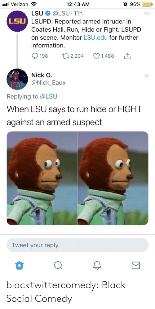 further: ll Verizon  96%  12:43 AM  LSU  @LSU 11h  LSU LSUPD: Reported armed intruder in  Coates Hall. Run, Hide or Fight. LSUPD  on scene. Monitor LSU.edu for further  information.  172,294  1,488  198  Nick O.  @Nick_Eaux  Replying to @LSU  When LSU says to run hide or FIGHT  against an armed suspect  Tweet your reply blacktwittercomedy:  Black Social Comedy