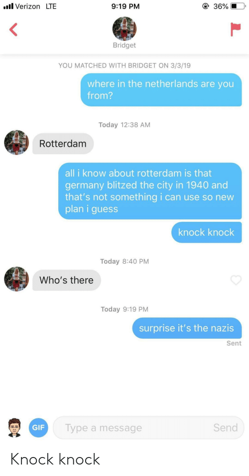 gif: ll Verizon LTE  9:19 PM  36%  Bridget  YOU MATCHED WITH BRIDGET ON 3/3/19  where in the netherlands are you  from?  Today 12:38 AM  Rotterdam  all i know about rotterdam is that  germany blitzed the city in 1940 and  that's not something i can use so new  plan i guess  knock knock  Today 8:40 PM  Who's there  Today 9:19 PM  surprise it's the nazis  Sent  Send  Type a message  GIF Knock knock