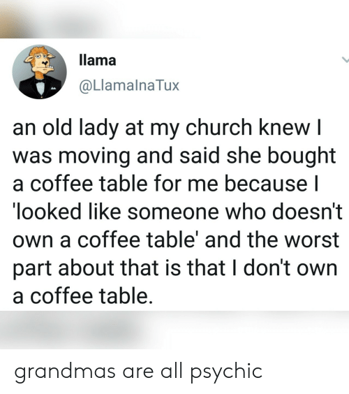 Church, The Worst, and Coffee: llama  @LlamalnaTux  an old lady at my church knew I  was moving and said she bought  a coffee table for me because l  looked like someone who doesn't  own a coffee table' and the worst  part about that is that I don't own  a coffee table. grandmas are all psychic