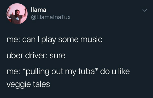 Music, Uber, and Uber Driver: llama  @LlamalnaTux  me: can l play some music  uber driver: sure  me: *pulling out my tuba* dou like  veggie tales