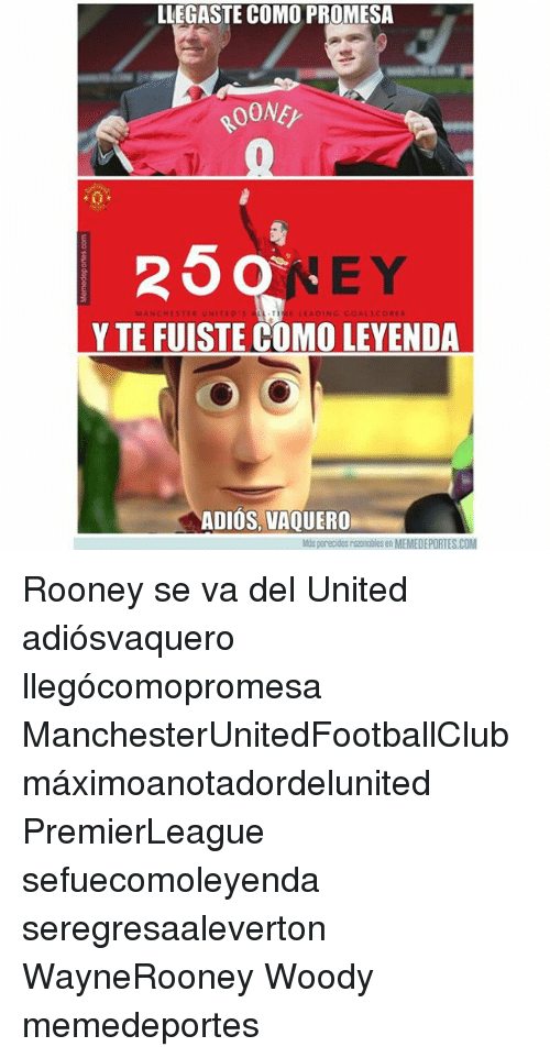 Leyendas: LLEGASTE COMO PROMESA  ROONE  25qNeY  ONEY  E Y  MANCHESTER UNITEO  LEADING GOAL SCORE  Y TE FUISTE COMO LEYENDA  ADIOS, VAQUERO  Mús parecidos razonables en MEMEDEPORTES.COM Rooney se va del United adiósvaquero llegócomopromesa ManchesterUnitedFootballClub máximoanotadordelunited PremierLeague sefuecomoleyenda seregresaaleverton WayneRooney Woody memedeportes