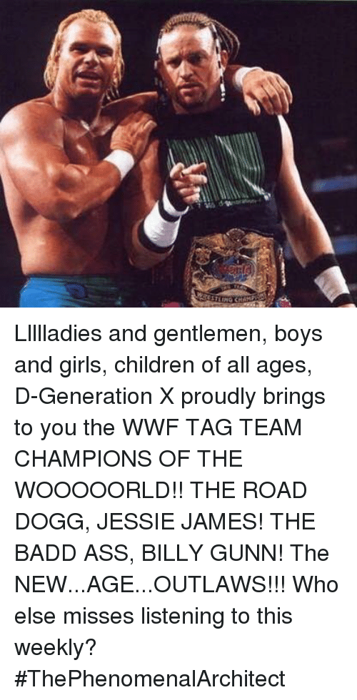 tag team: Llllladies and gentlemen, boys and girls, children of all ages, D-Generation X proudly brings to you the WWF TAG TEAM CHAMPIONS OF THE WOOOOORLD!! THE ROAD DOGG, JESSIE JAMES! THE BADD ASS, BILLY GUNN! The NEW...AGE...OUTLAWS!!!  Who else misses listening to this weekly?  #ThePhenomenalArchitect
