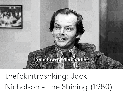 Jack Nicholson: l'm a horror film addict thefckintrashking:  Jack Nicholson - The Shining (1980)