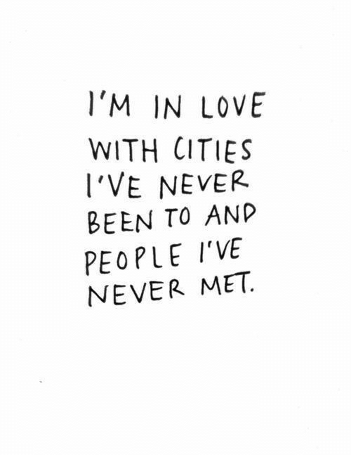 Cities: l'M IN LOVE  WITH CITIES  I'VE NEVER  BEEN TO ANP  PEOPLE I'VE  NEVER MET.