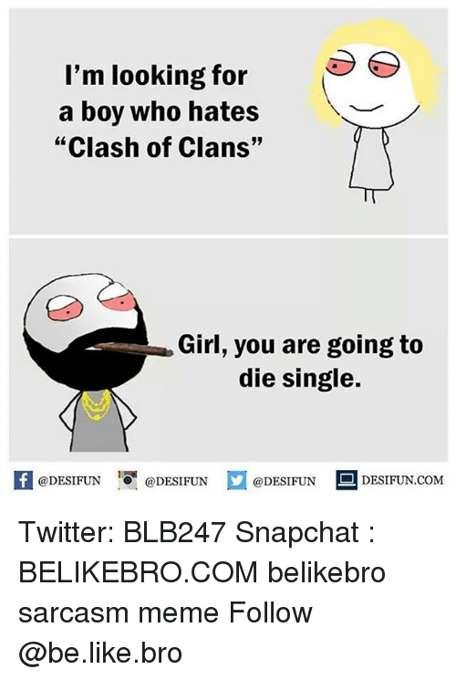 "Be Like, Meme, and Memes: l'm looking for  a boy who hates  ""Clash of Clans""  Girl, you are going to  die single.  @DESIFUN 10' @DESIFUN  @DESIFUN-DESIFUN.COM Twitter: BLB247 Snapchat : BELIKEBRO.COM belikebro sarcasm meme Follow @be.like.bro"