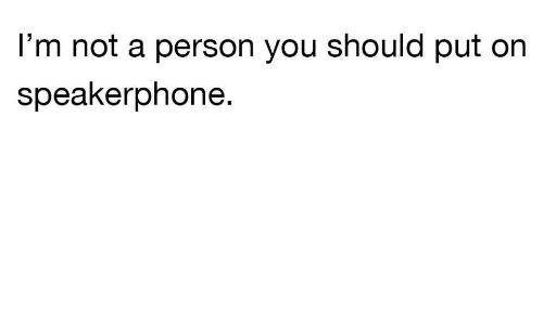 You, Person, and Not: l'm not a person you should put on  speakerphone.