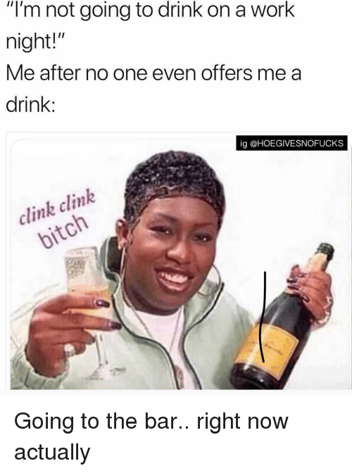 """Work, Girl Memes, and One: """"l'm not going to drink on a work  night!""""  Me after no one even offers me a  drink:  ig @HOEGIVESNOFUCKS  clink clink  ol Going to the bar.. right now actually"""