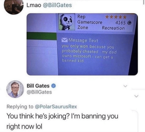 Bill Gates, Dad, and Lmao: Lmao @BillGates  Rep  Gamerscore  Zone  4165 G  Recreation  Message Text  you only won because you  probabaly cheated my dad  owns microsoft i can get u  banned kid.  Bill Gates  @BillGates  Replying to @PolarSaurusRex  You think he's joking? I'm banning you  right now lol