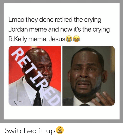 Retired: Lmao they done retired the crying  Jordan meme and now it's the crying  R.Kelly meme. Jesus  R.Kelly meme. Jesus Switched it up😩