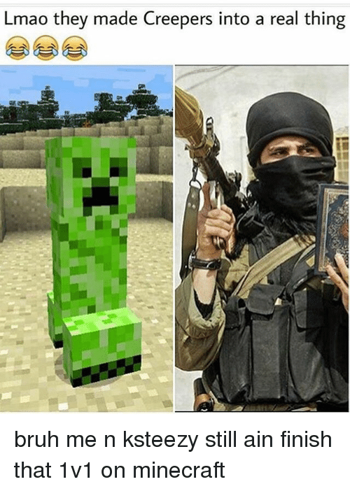creepers: Lmao they made Creepers into a real thing bruh me n ksteezy still ain finish that 1v1 on minecraft