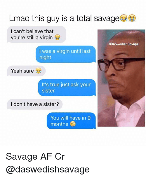 I Cant Believe That: Lmao this guy is a total savage  I can't believe that  you're still a virgin  @DaSwedishSavage  I was a virgin until last  night  Yeah sure  It's true just ask your  sister  I don't have a sister?  You will have in 9  months Savage AF Cr @daswedishsavage