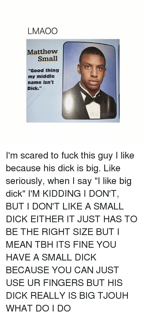 "small dicks: LMAOO  Matthew  Small  ""Good thing  my middle  name isn't  Dick."" I'm scared to fuck this guy I like because his dick is big. Like seriously, when I say ""I like big dick"" I'M KIDDING I DON'T, BUT I DON'T LIKE A SMALL DICK EITHER IT JUST HAS TO BE THE RIGHT SIZE BUT I MEAN TBH ITS FINE YOU HAVE A SMALL DICK BECAUSE YOU CAN JUST USE UR FINGERS BUT HIS DICK REALLY IS BIG TJOUH WHAT DO I DO"