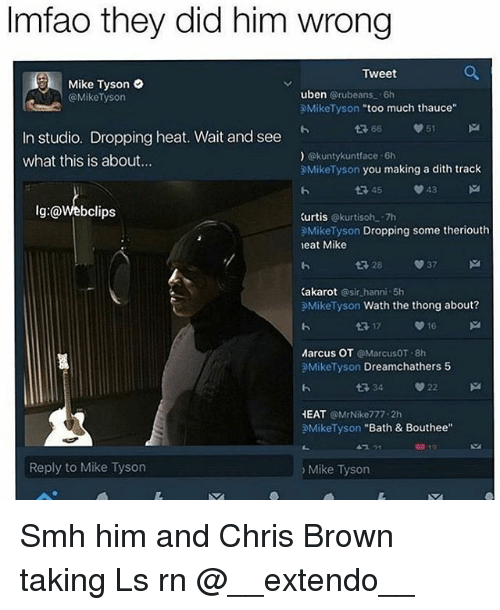 Taking Ls: lmfao they did him wrong  Tweet  g Mike Tyson  uben  Grubeans. 6h  Mike Tyson  Mike Tyson  too much thauce  51  n studio. Dropping heat. Wait and see  @kuntykuntface -6h  what this is about...  Mike Tyson  you making a dith track  V 43  lg:@Webclips  Curtis  Okurtisoh -7h  Mike Tyson  Dropping some theriouth  neat Mike  V 37  28  Kakarot  sir hanni 5h  Mike Tyson  Wath the thong about?  V 16  Marcus OT  MarcusOT  8h  Mike Tyson  Dreamchathers 5  V 22  HEAT  @Mr Nike 777 2h  Mike Tyson  Bath & Bouthee  Reply to Mike Tyson  Mike Tyson Smh him and Chris Brown taking Ls rn @__extendo__