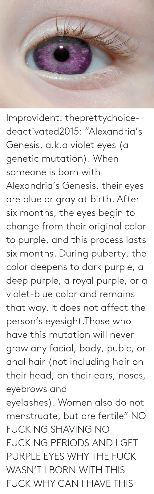 """Never Grow: lmprovident:  theprettychoice-deactivated2015:  """"Alexandria's Genesis, a.k.a violet eyes (a genetic mutation). When someone is born with Alexandria's Genesis, their eyes are blue or gray at birth. After six months, the eyes begin to change from their original color to purple, and this process lasts six months. During puberty, the color deepens to dark purple, a deep purple, a royal purple, or a violet-blue color and remains that way. It does not affect the person's eyesight.Those who have this mutationwill never grow any facial, body, pubic, or anal hair (not including hair on their head, on their ears, noses, eyebrows and eyelashes).Women also do not menstruate, but are fertile""""  NO FUCKINGSHAVING NO FUCKINGPERIODS AND I GET PURPLE EYES WHY THE FUCK WASN'T I BORN WITH THIS FUCK WHY CAN I HAVE THIS"""