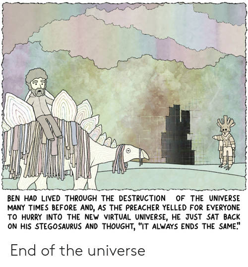 """Preacher, Thought, and Webcomics: LN  BEN HAD LIVEDTHROUGH THE DESTRUCTION OF THE UNIVERSE  MANY TIMES BEFORE AND, AS THE PREACHER YELLED FOR EVERYONE  TO HURRY INTO THE NEW VIRTUAL UNIVERSE, HE JUST SAT BACK  ON HIS STEGOSAURUS AND THOUGHT, """"IT ALWAYS ENDS THE SAME."""" End of the universe"""
