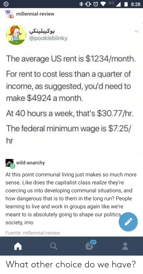 Politics, Run, and Work: lnal-review  9.  @pookleblinky  The average US rent is $1234/month  For rent to cost less than a quarter of  income, as suggested, you'd need to  make $4924 a month  At 40 hours a week, that's $30.77/hr.  The federal minimum wage is $7.25/  hr  wild-anarchy  At this point communal living just makes so much more  sense. Like does the capitalist class realize they're  coercing us into developing communal situations, and  how dangerous that is to them in the long run? People  learning to live and work in groups again like we're  meant to is absolutely going to shape our politics  society, imo  Fuente: millennial-review  37 What other choice do we have?
