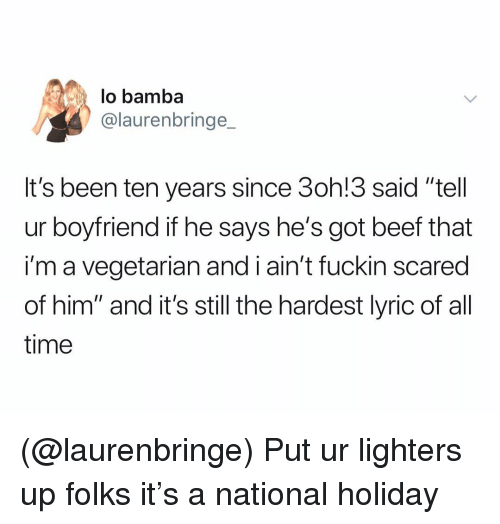 "Beef, Time, and Vegetarian: lo bamba  @laurenbringe  It's been ten years since 3oh!3 said ""tell  ur boyfriend if he says he's got beef that  i'm a vegetarian and i ain't fuckin scared  of him"" and it's still the hardest lyric of al  time (@laurenbringe) Put ur lighters up folks it's a national holiday"