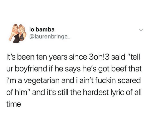 """Beef, Time, and Vegetarian: lo bamba  @laurenbringe  It's been ten years since 3oh!3 said """"tell  ur boyfriend if he says he's got beef that  i'm a vegetarian and i ain't fuckin scared  of him"""" and it's still the hardest lyric of all  time"""