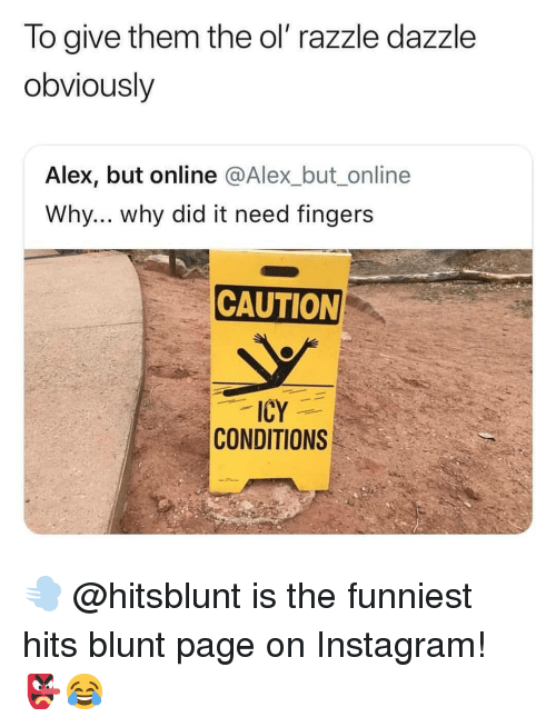dazzle: lo give them the ol razzle dazzle  obviously  Alex, but online @Alex_but_online  Why... why did it need fingers  CAUTION  ICY  CONDITIONS 💨 @hitsblunt is the funniest hits blunt page on Instagram! 👺😂