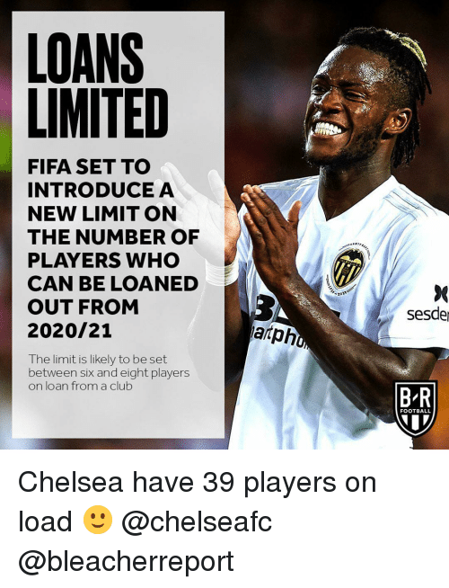 Chelsea, Club, and Fifa: LOANS  LIMITED  FIFA SET TO  INTRODUCEA  NEW LIMIT ON  THE NUMBER OF  PLAYERS WHO  CAN BE LOANED  OUT FROM  2020/21  sesde  arph  The limit is likely to be set  between six and eight players  on loan from a club  B-R  FOOTBALL Chelsea have 39 players on load 🙂 @chelseafc @bleacherreport
