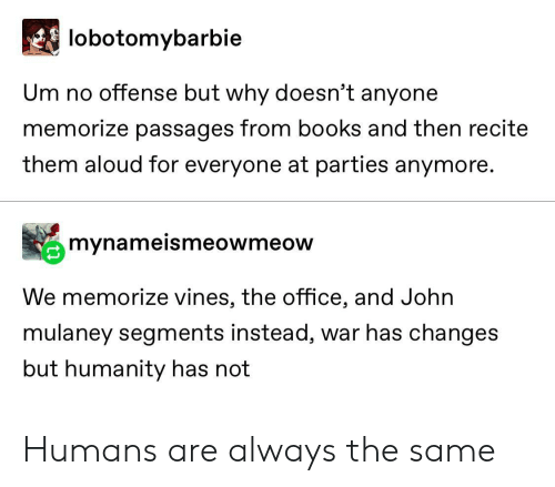 Books, The Office, and Office: lobotomybarbie  Um no offense but why doesn't anyone  memorize passages from books and then recite  them aloud for everyone at parties anymore.  mynameismeowmeow  We memorize vines, the office, and John  mulaney segments instead, war has changes  but humanity has not Humans are always the same