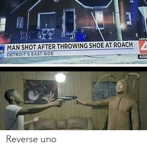 east: LOCA  MAN SHOT AFTER THROWING SHOE AT ROACH  DETROIT'S EAST SIDE  4:03 Reverse uno