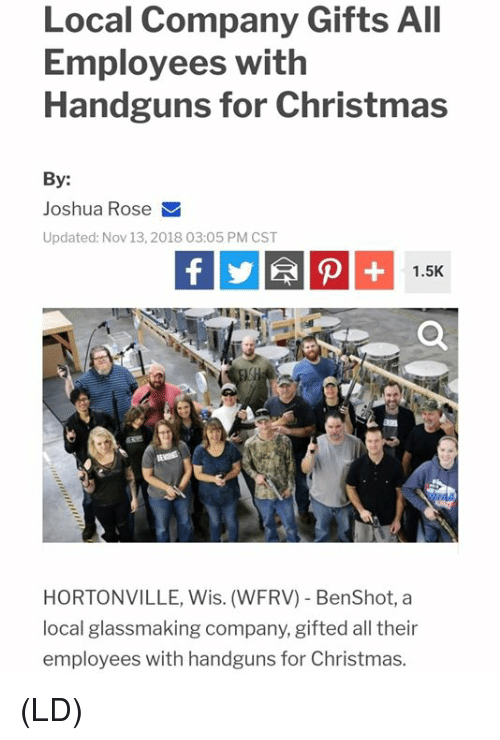 Christmas, Memes, and Rose: Local Company Gifts All  Employees with  Handguns for Christmas  By:  Joshua Rose  Updated: Nov 13,2018 03:05 PM CST  1.5K  HORTONVILLE, Wis. (WFRV) BenShot, a  local glassmaking company, gifted all their  employees with handguns for Christmas. (LD)