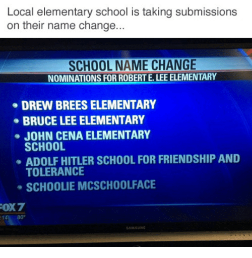 Submissives: Local elementary school is taking submissions  on their name change...  SCHOOL NAME CHANGE  NOMINATIONS FOR ROBERT E. LEE ELEMENTARY  DREW BREESELEMENTARY  BRUCE LEE ELEMENTARY  JOHN CENA ELEMENTARY  SCHOOL  ADOLF HITLER SCHOOL FOR FRIENDSHIP AND  TOLERANCE  SCH00LIE MCSCHOOLFACE  FOX7