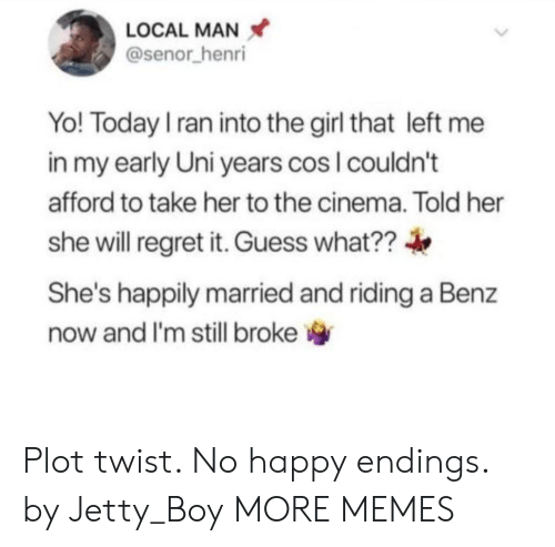 Dank, Memes, and Regret: LOCAL MAN  @senor henri  Yo! Today I ran into the girl that left  in my early Uni years cos I couldn't  afford to take her to the cinema. Told her  she will regret it. Guess what??  She's happily married and riding a Benz  now and I'm still broke Plot twist. No happy endings. by Jetty_Boy MORE MEMES