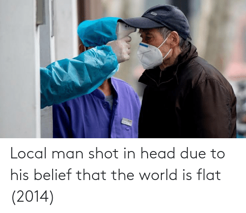 Belief: Local man shot in head due to his belief that the world is flat (2014)