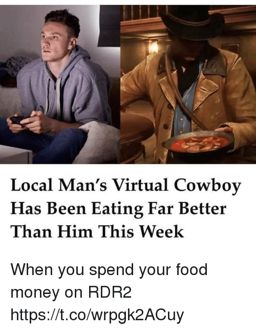 Food, Money, and Cowboy: Local Man's Virtual Cowboy  Has Been Eating Far Better  Than Him This Week When you spend your food money on RDR2 https://t.co/wrpgk2ACuy