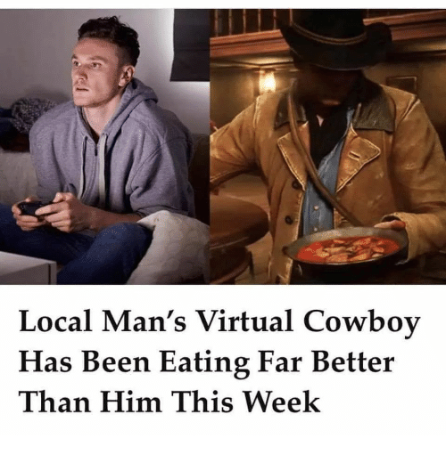 Cowboy, Been, and Local: Local Man's Virtual Cowboy  Has Been Eating Far Better  Than Him This Week