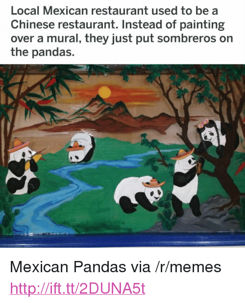 """chinese restaurant: Local Mexican restaurant used to be a  Chinese restaurant. Instead of painting  over a mural, they just put sombreros on  the pandas. <p>Mexican Pandas via /r/memes <a href=""""http://ift.tt/2DUNA5t"""">http://ift.tt/2DUNA5t</a></p>"""