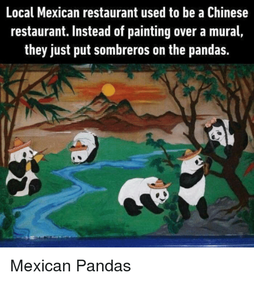 chinese restaurant: Local Mexican restaurant used to be a Chinese  restaurant. Instead of painting over a mural,  they just put sombreros on the pandas. Mexican Pandas