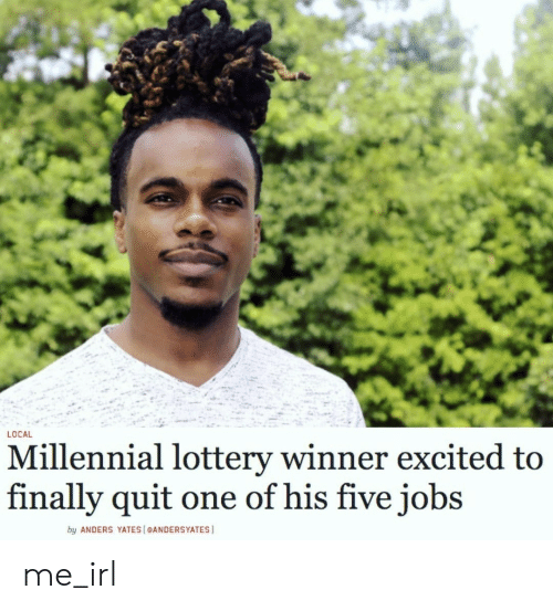 Lottery, Jobs, and Irl: LOCAL  Millennial lottery winner excited to  finally quit  one of his five jobs  by ANDERS YATES [eANDERSYATES me_irl