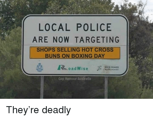 Boxing, Memes, and Police: LOCAL POLICE  ARE NOW TARGETING  SHOPS SELLING HOT CROSS  BUNS ON BOXING DAY  MAIN ROADS  oadWise  Cop Humour Ausiralla They're deadly