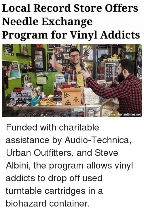 record store: Local Record Store offers  Needle Exchange  Program for Vinyl Addicts  AA  ull Story: thehardtimes.net Funded with charitable assistance by Audio-Technica, Urban Outfitters, and Steve Albini, the program allows vinyl addicts to drop off used turntable cartridges in a biohazard container.