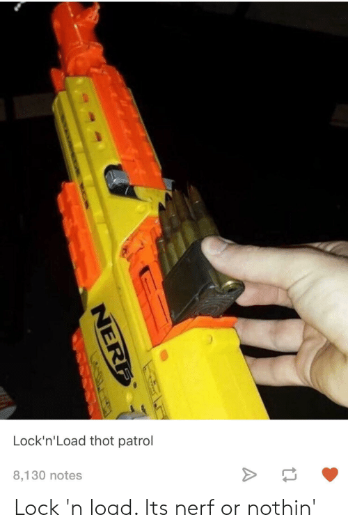 Thot, Tumblr, and Nerf: Lock'n'Load thot patrol  8,130 notes Lock 'n load. Its nerf or nothin'