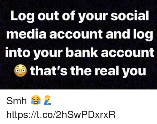 Smh, Social Media, and Bank: Log out of your social  media account and log  into your bank account  6 that's the real you Smh 😂🤦♂️ https://t.co/2hSwPDxrxR