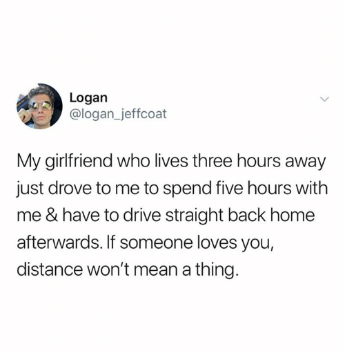 Relationships, Drive, and Home: Logan  @logan_jeffcoat  My girlfriend who lives three hours away  just drove to me to spend five hours with  me & have to drive straight back home  afterwards. If someone loves you,  distance won't mean a thing