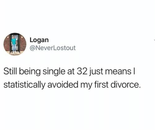 Dank, Divorce, and Single: Logan  @NeverLostout  Still being single at 32 just means l  statistically avoided my first divorce.