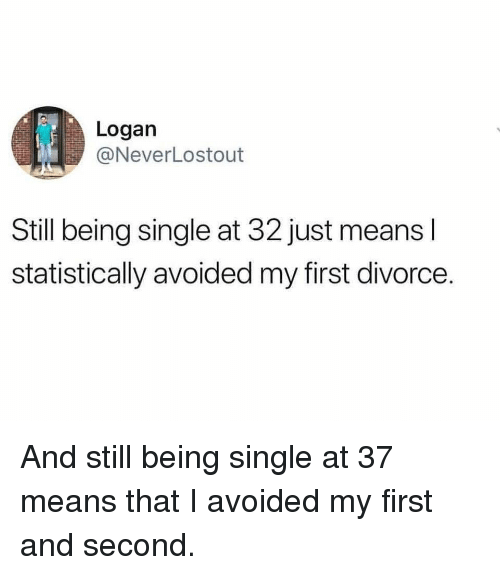 Memes, Divorce, and Single: Logan  @NeverLostout  Still being single at 32 just means l  statistically avoided my first divorce. And still being single at 37 means that I avoided my first and second.