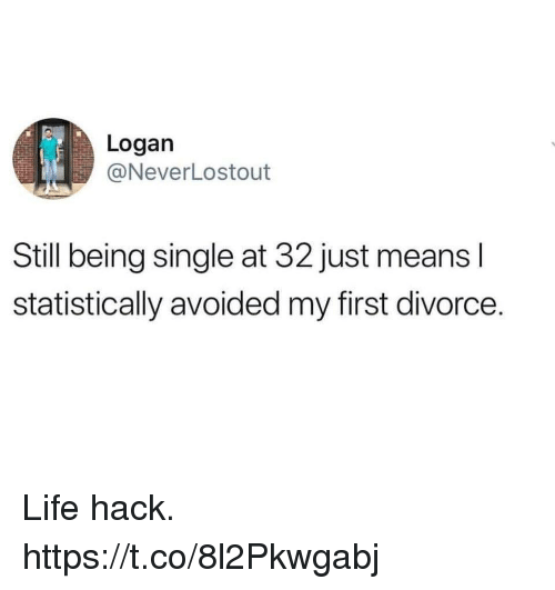 Funny, Life, and Life Hack: Logan  @NeverLostout  Still being single at 32 just means l  statistically avoided my first divorce. Life hack. https://t.co/8l2Pkwgabj