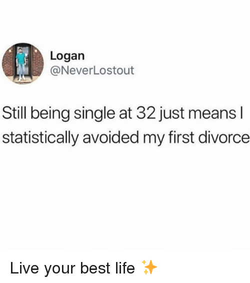 Life, Best, and Live: Logan  @NeverLostout  Still being single at 32 just means l  statistically avoided my first divorce Live your best life ✨