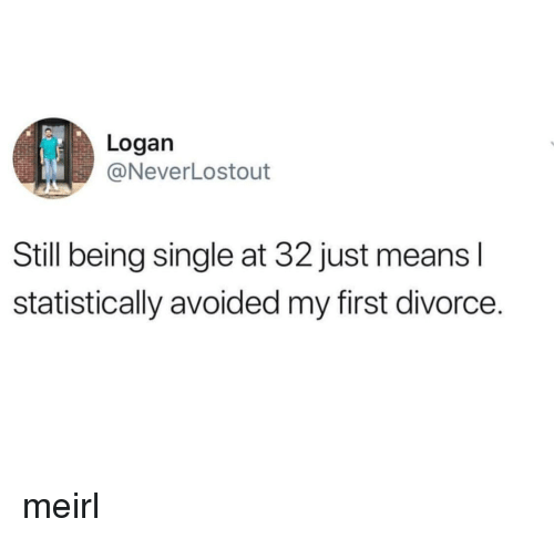 Divorce, MeIRL, and Single: Logan  @NeverLostout  Still being single at 32 just means l  statistically avoided my first divorce. meirl