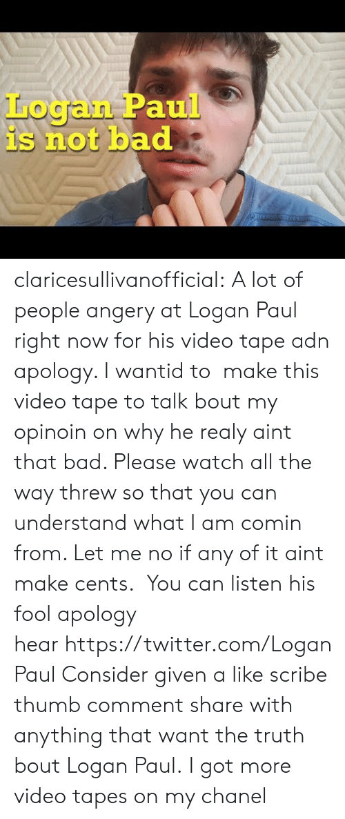 Bad, Tumblr, and Twitter: Logan Paul  is not bad claricesullivanofficial: A lot of people angery at Logan Paul right now for his video tape adn apology. I wantid to  make this video tape to talk bout my opinoin on why he realy aint that bad. Please watch all the way threw so that you can understand what I am comin from. Let me no if any of it aint make cents.  You can listen his fool apology hear https://twitter.com/LoganPaul Consider given a like scribe thumb comment share with anything that want the truth bout Logan Paul. I got more video tapes on my chanel