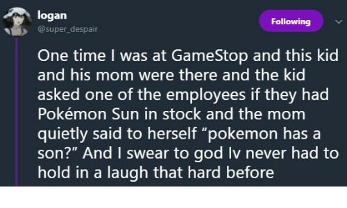 """Hold In: logan  @super_despair  Following  İD  One time I was at GameStop and this kid  and his mom were there and the kid  asked one of the employees if they had  Pokémon Sun in stock and the mom  quietly said to herself """"pokemon hasa  son?"""" And I swear to god Iv never had to  hold in a laugh that hard before"""