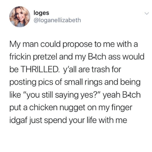 """Ass, Funny, and Life: loges  @loganellizabeth  My man could propose to me with a  frickin pretzel and my B.tch ass would  be THRILLED. y'all are trash for  posting pics of small rings and being  like """"you still saying yes?"""" yeah B-tch  put a chicken nugget on my finger  idgaf just spend your life with me"""